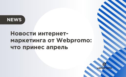 Новости интернет-маркетинга от Webpromo что принес апрель