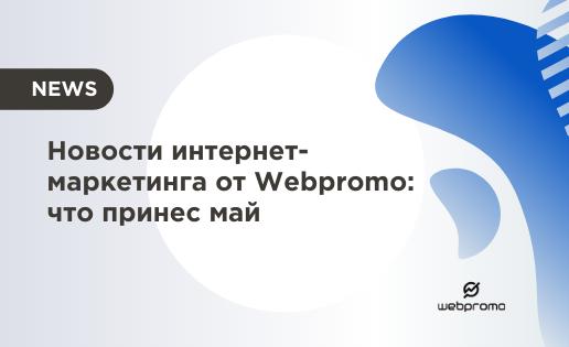 Новости интернет-маркетинга от Webpromo: что принес май
