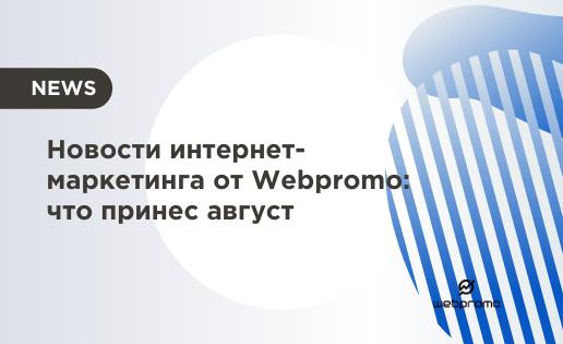Новости интернет-маркетинга от Webpromo что принес август