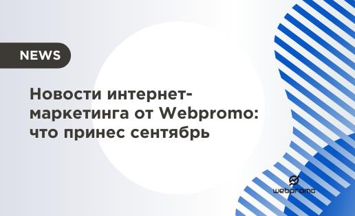 Новости интернет-маркетинга от Webpromo: что принес сентябрь