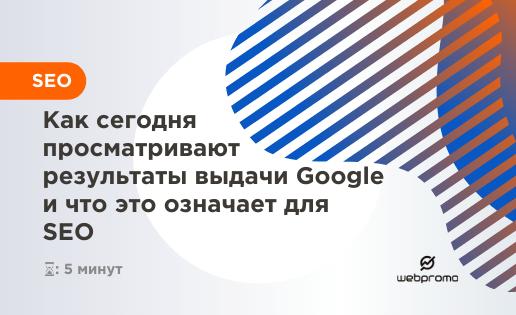 Как сегодня просматривают результаты выдачи Google и что это означает для SEO