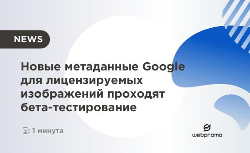 Новые метаданные Google для лицензируемых изображений проходят бета-тестирование