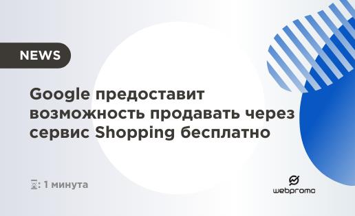 В Google решили помочь маленьким компаниям и брендам бесплатно продавать товары через сервис Shopping.